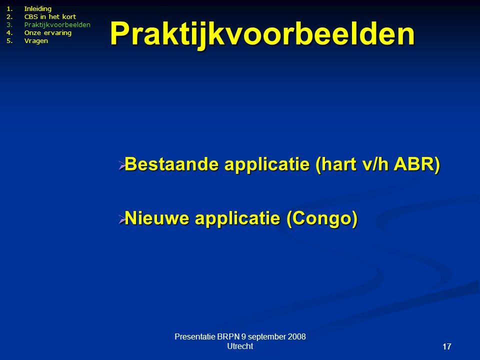 Presentatie BRPN 9 september 2008 Utrecht 17 1.Inleiding 2.CBS in het kort 3.Praktijkvoorbeelden 4.Onze ervaring 5.Vragen Praktijkvoorbeelden  Bestaa