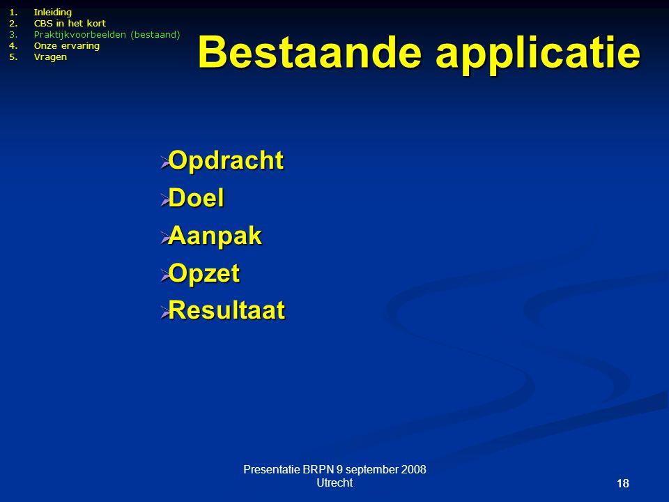 Presentatie BRPN 9 september 2008 Utrecht 18 1.Inleiding 2.CBS in het kort 3.Praktijkvoorbeelden (bestaand) 4.Onze ervaring 5.Vragen Bestaande applica