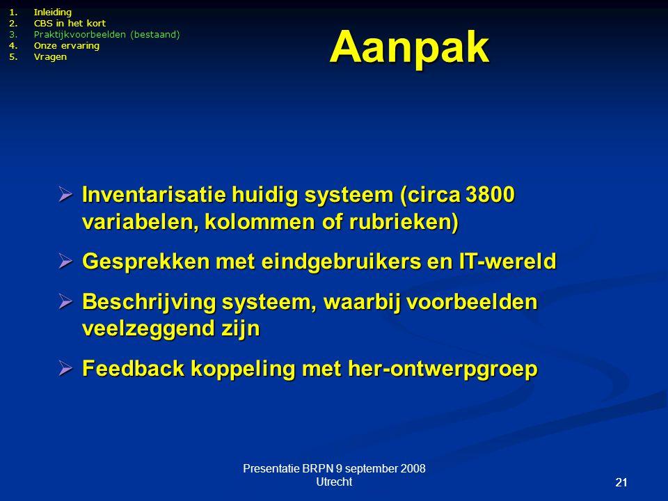 Presentatie BRPN 9 september 2008 Utrecht 21 1.Inleiding 2.CBS in het kort 3.Praktijkvoorbeelden (bestaand) 4.Onze ervaring 5.Vragen  Inventarisatie