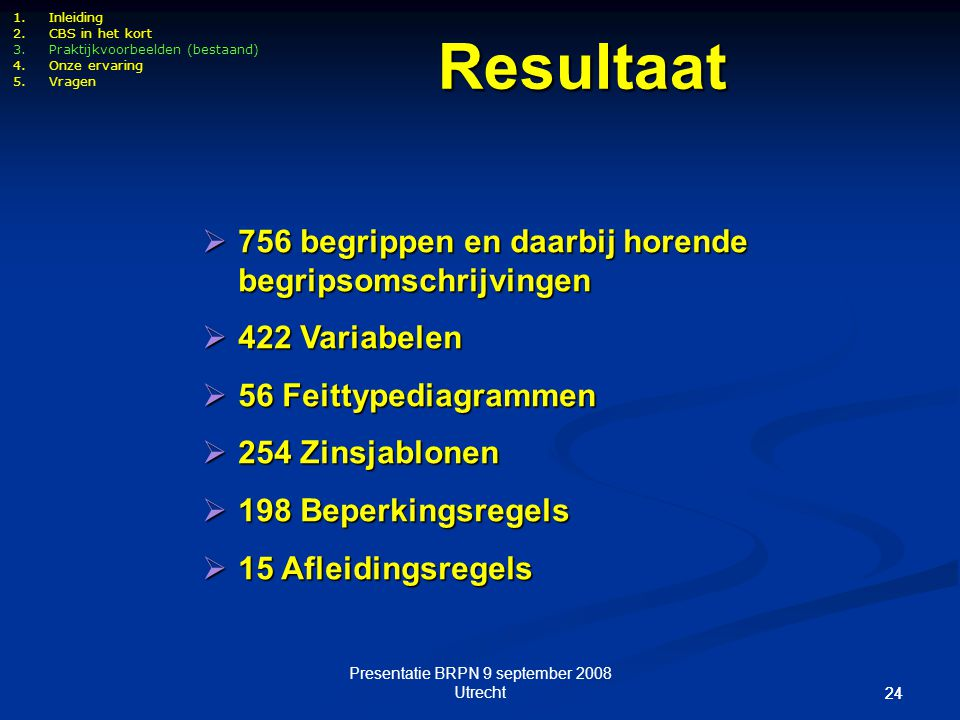 Presentatie BRPN 9 september 2008 Utrecht 24 1.Inleiding 2.CBS in het kort 3.Praktijkvoorbeelden (bestaand) 4.Onze ervaring 5.Vragen  756 begrippen e