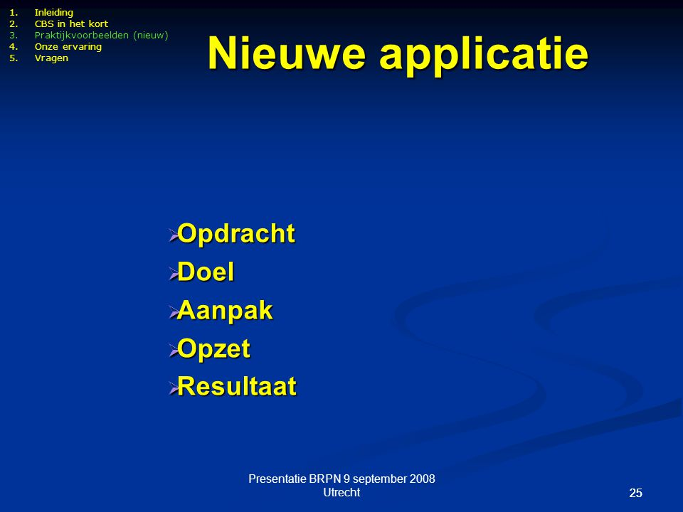 Presentatie BRPN 9 september 2008 Utrecht 25 1.Inleiding 2.CBS in het kort 3.Praktijkvoorbeelden (nieuw) 4.Onze ervaring 5.Vragen Nieuwe applicatie 
