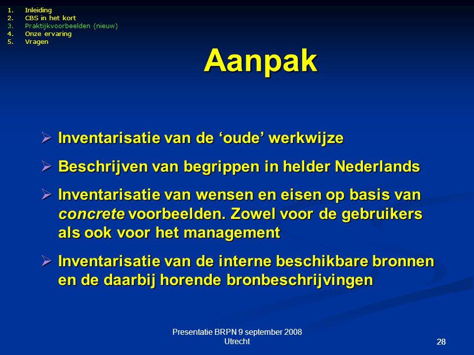 Presentatie BRPN 9 september 2008 Utrecht 28 1.Inleiding 2.CBS in het kort 3.Praktijkvoorbeelden (nieuw) 4.Onze ervaring 5.Vragen  Inventarisatie van