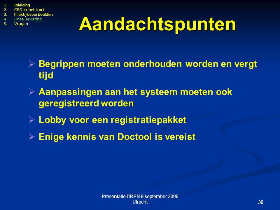 Presentatie BRPN 9 september 2008 Utrecht 36 1.Inleiding 2.CBS in het kort 3.Praktijkvoorbeelden 4.Onze ervaring 5.Vragen  Begrippen moeten onderhoud