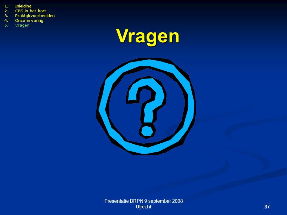 37 Presentatie BRPN 9 september 2008 Utrecht37 Vragen 1.Inleiding 2.CBS in het kort 3.Praktijkvoorbeelden 4.Onze ervaring 5.Vragen