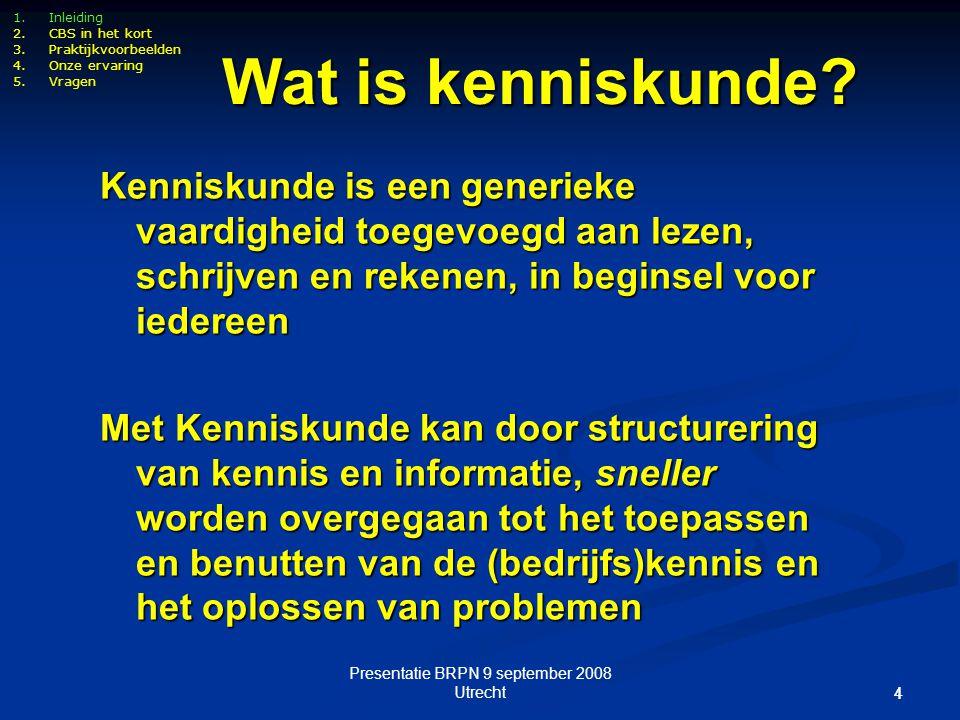 Presentatie BRPN 9 september 2008 Utrecht 44 1.Inleiding 2.CBS in het kort 3.Praktijkvoorbeelden 4.Onze ervaring 5.Vragen Wat is kenniskunde? Kennisku