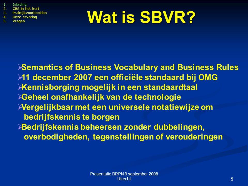 Presentatie BRPN 9 september 2008 Utrecht 55 1.Inleiding 2.CBS in het kort 3.Praktijkvoorbeelden 4.Onze ervaring 5.Vragen Wat is SBVR?  Semantics of