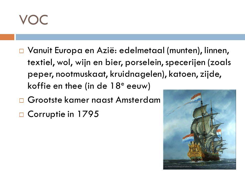 VOC  Vanuit Europa en Azië: edelmetaal (munten), linnen, textiel, wol, wijn en bier, porselein, specerijen (zoals peper, nootmuskaat, kruidnagelen), katoen, zijde, koffie en thee (in de 18 e eeuw)  Grootste kamer naast Amsterdam  Corruptie in 1795