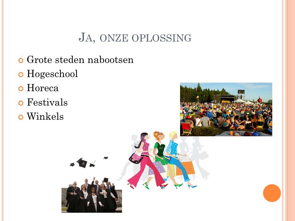 J A, ONZE OPLOSSING Grote steden nabootsen Hogeschool Horeca Festivals Winkels