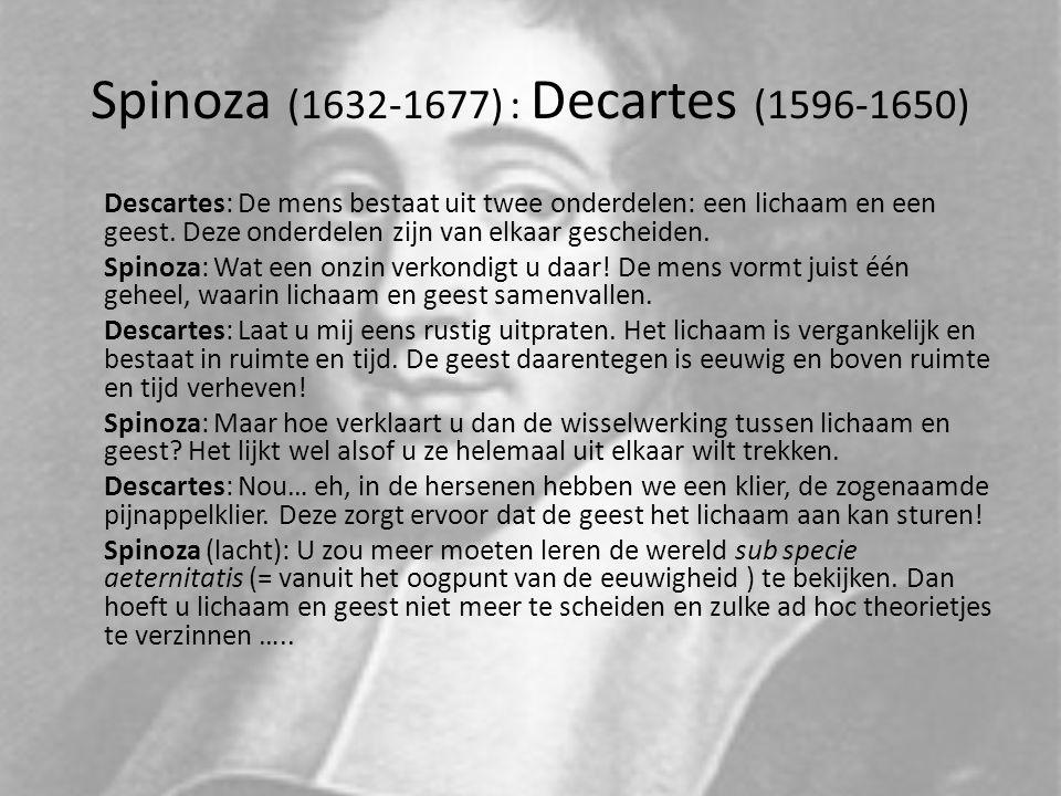 Spinoza (1632-1677) : Decartes (1596-1650) Descartes: De mens bestaat uit twee onderdelen: een lichaam en een geest. Deze onderdelen zijn van elkaar g
