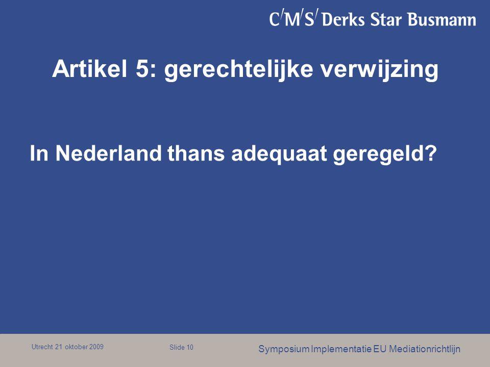 Utrecht 21 oktober 2009 Symposium Implementatie EU Mediationrichtlijn Slide 10 Artikel 5: gerechtelijke verwijzing In Nederland thans adequaat geregeld