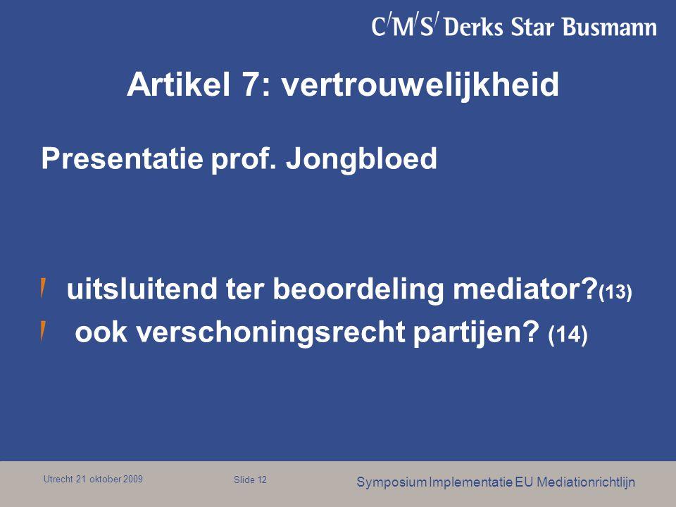 Utrecht 21 oktober 2009 Symposium Implementatie EU Mediationrichtlijn Slide 12 Artikel 7: vertrouwelijkheid Presentatie prof. Jongbloed uitsluitend te
