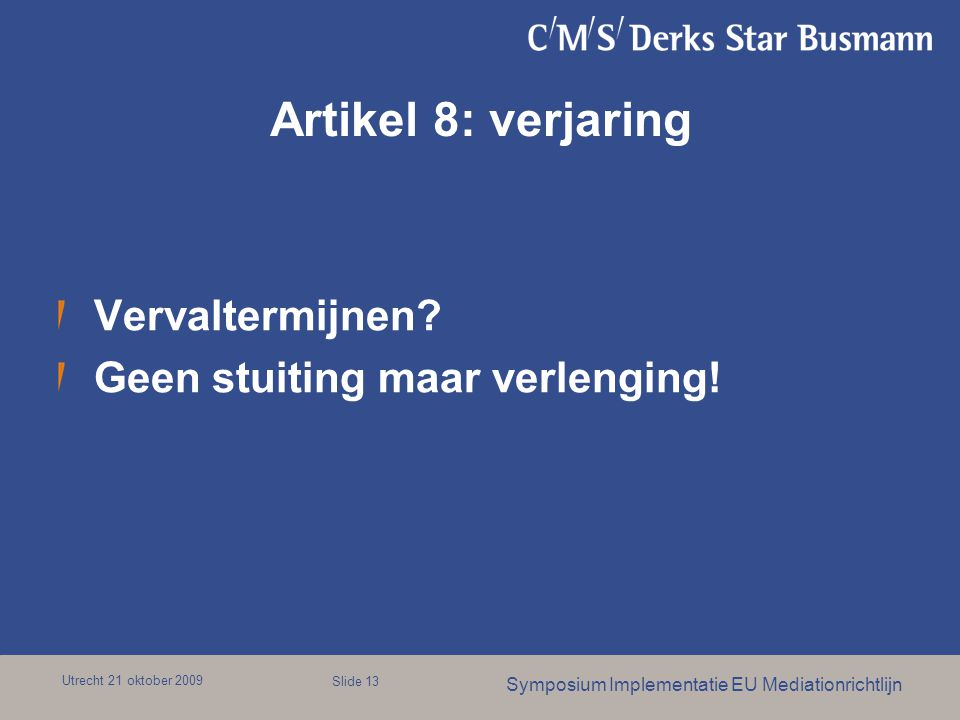 Utrecht 21 oktober 2009 Symposium Implementatie EU Mediationrichtlijn Slide 13 Artikel 8: verjaring Vervaltermijnen? Geen stuiting maar verlenging!