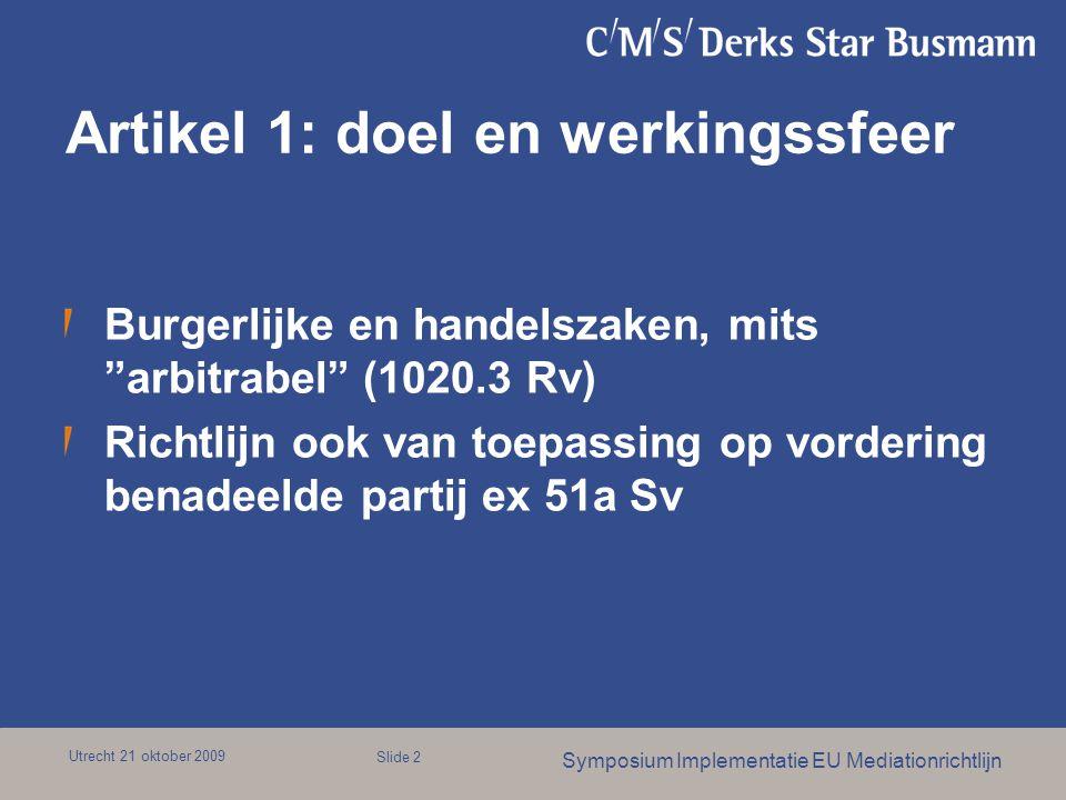 Utrecht 21 oktober 2009 Symposium Implementatie EU Mediationrichtlijn Slide 2 Artikel 1: doel en werkingssfeer Burgerlijke en handelszaken, mits arbitrabel (1020.3 Rv) Richtlijn ook van toepassing op vordering benadeelde partij ex 51a Sv