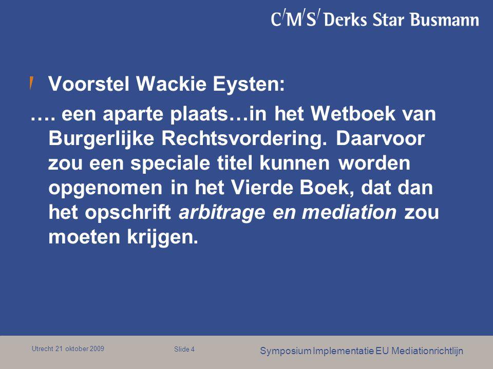 Utrecht 21 oktober 2009 Symposium Implementatie EU Mediationrichtlijn Slide 4 Voorstel Wackie Eysten: …. een aparte plaats…in het Wetboek van Burgerli
