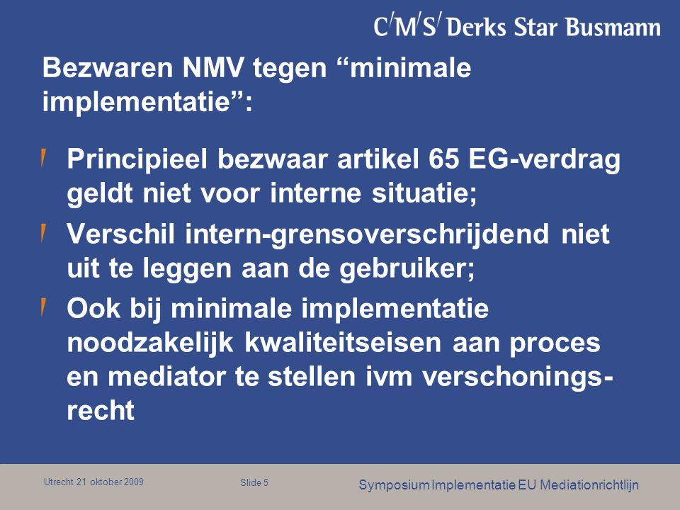 Utrecht 21 oktober 2009 Symposium Implementatie EU Mediationrichtlijn Slide 5 Bezwaren NMV tegen minimale implementatie : Principieel bezwaar artikel 65 EG-verdrag geldt niet voor interne situatie; Verschil intern-grensoverschrijdend niet uit te leggen aan de gebruiker; Ook bij minimale implementatie noodzakelijk kwaliteitseisen aan proces en mediator te stellen ivm verschonings- recht