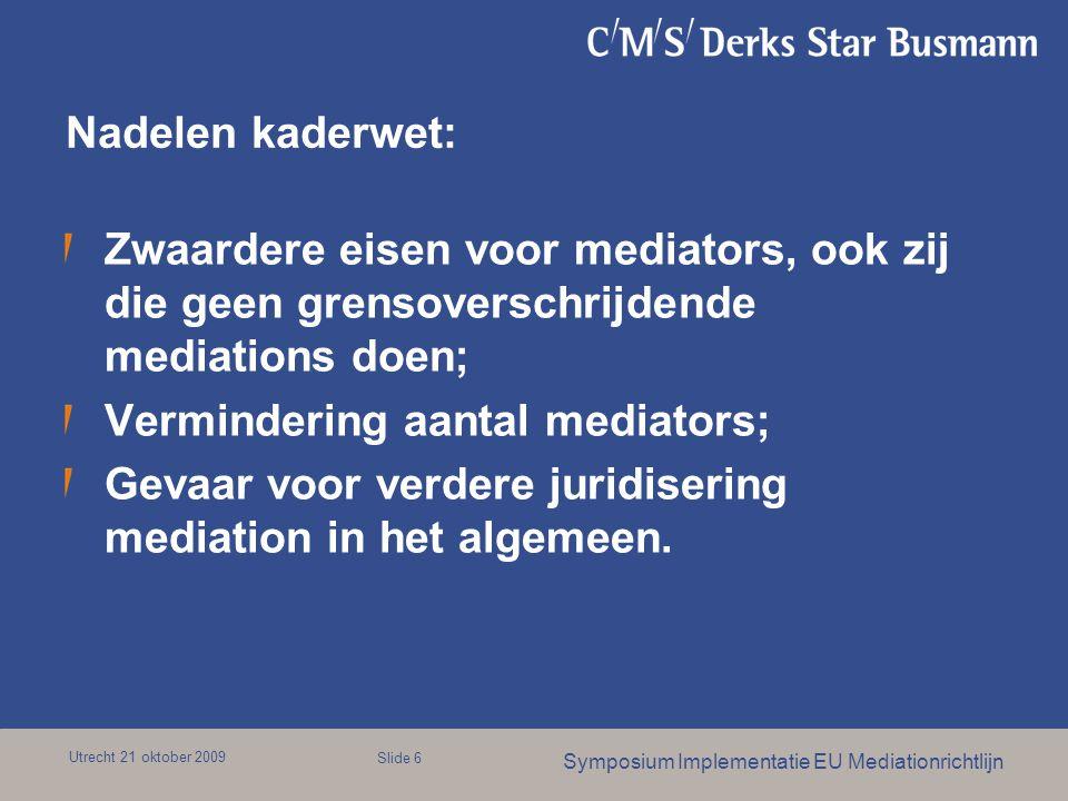 Utrecht 21 oktober 2009 Symposium Implementatie EU Mediationrichtlijn Slide 6 Nadelen kaderwet: Zwaardere eisen voor mediators, ook zij die geen grensoverschrijdende mediations doen; Vermindering aantal mediators; Gevaar voor verdere juridisering mediation in het algemeen.