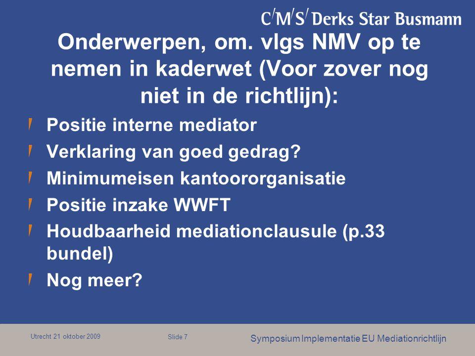Utrecht 21 oktober 2009 Symposium Implementatie EU Mediationrichtlijn Slide 7 Onderwerpen, om. vlgs NMV op te nemen in kaderwet (Voor zover nog niet i