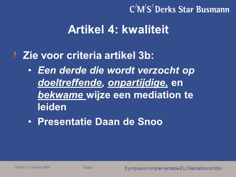 Utrecht 21 oktober 2009 Symposium Implementatie EU Mediationrichtlijn Slide 9 Artikel 4: kwaliteit Zie voor criteria artikel 3b: Een derde die wordt verzocht op doeltreffende, onpartijdige, en bekwame wijze een mediation te leiden Presentatie Daan de Snoo