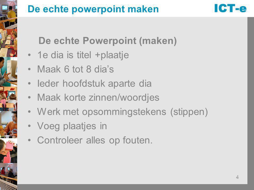 4 De echte powerpoint maken De echte Powerpoint (maken) 1e dia is titel +plaatje Maak 6 tot 8 dia's Ieder hoofdstuk aparte dia Maak korte zinnen/woord