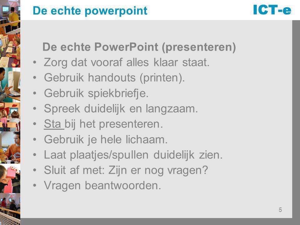 5 De echte powerpoint De echte PowerPoint (presenteren) Zorg dat vooraf alles klaar staat. Gebruik handouts (printen). Gebruik spiekbriefje. Spreek du