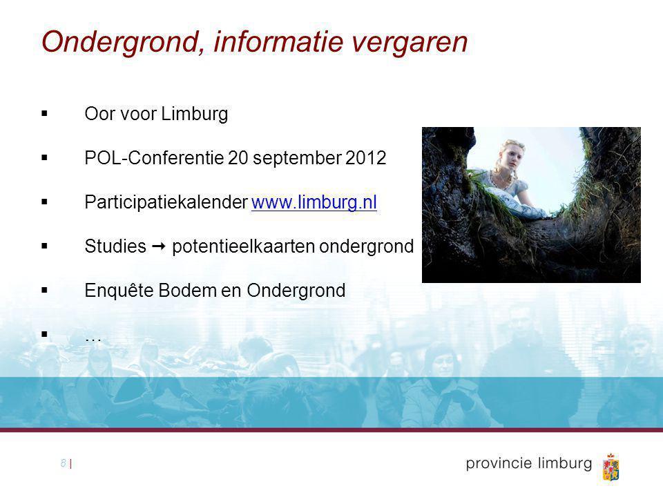 8 | Ondergrond, informatie vergaren  Oor voor Limburg  POL-Conferentie 20 september 2012  Participatiekalender www.limburg.nl  Studies  potentieelkaarten ondergrond  Enquête Bodem en Ondergrond  …