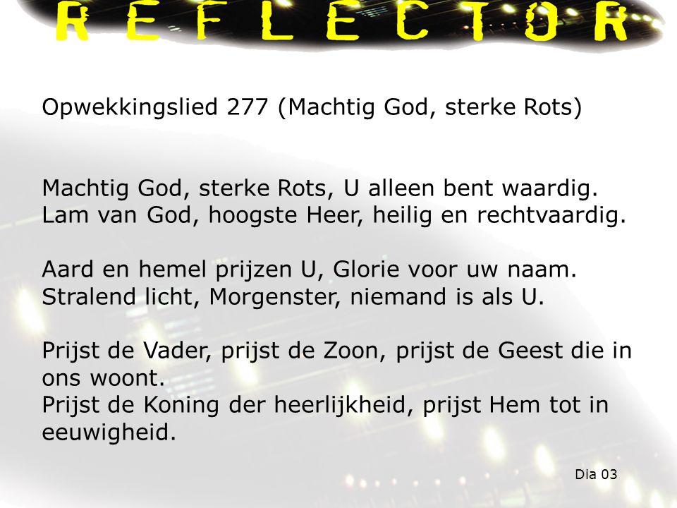 Opwekkingslied 277 (Machtig God, sterke Rots) Machtig God, sterke Rots, U alleen bent waardig.