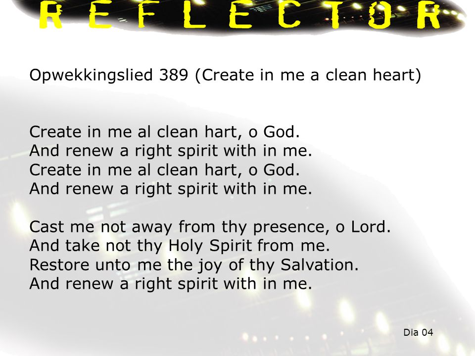 Opwekkingslied 389 (Create in me a clean heart) Create in me al clean hart, o God. And renew a right spirit with in me. Create in me al clean hart, o