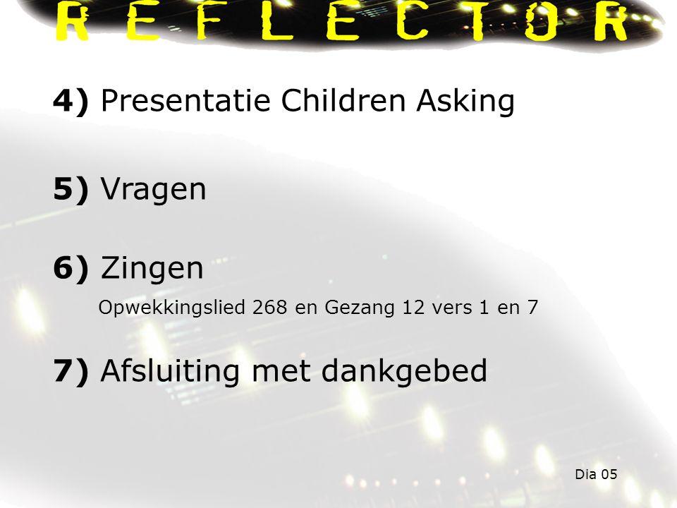 4) Presentatie Children Asking 5) Vragen 6) Zingen Opwekkingslied 268 en Gezang 12 vers 1 en 7 7) Afsluiting met dankgebed Dia 05