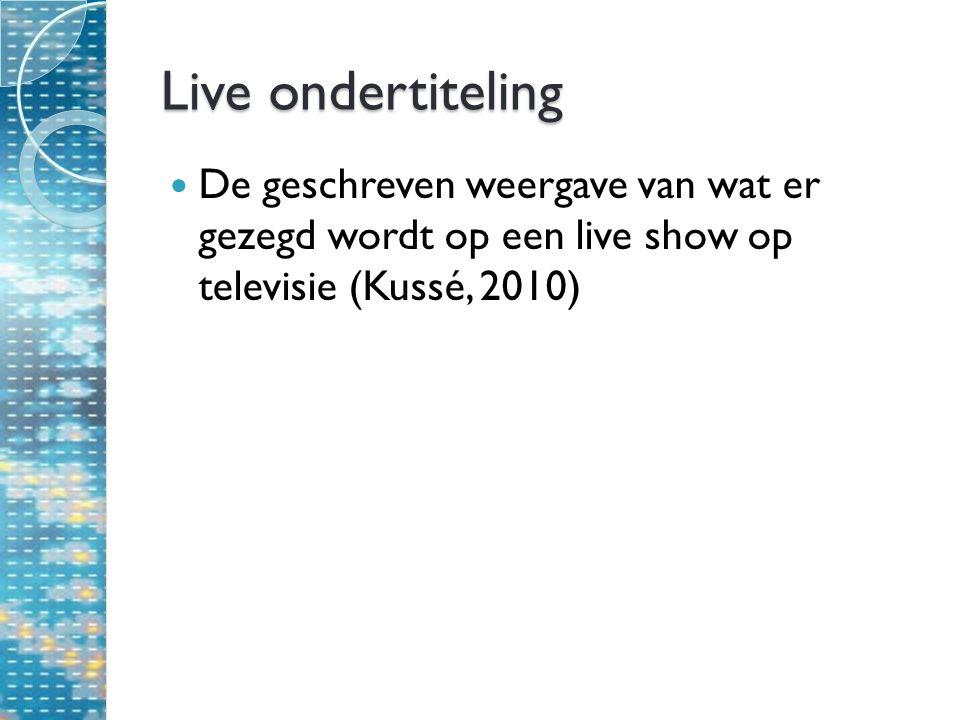 Live ondertiteling De geschreven weergave van wat er gezegd wordt op een live show op televisie (Kussé, 2010)