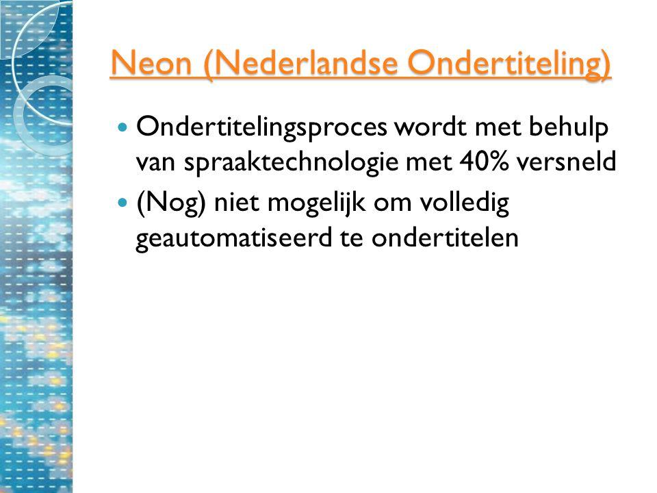 Neon (Nederlandse Ondertiteling) Neon (Nederlandse Ondertiteling) Ondertitelingsproces wordt met behulp van spraaktechnologie met 40% versneld (Nog) niet mogelijk om volledig geautomatiseerd te ondertitelen
