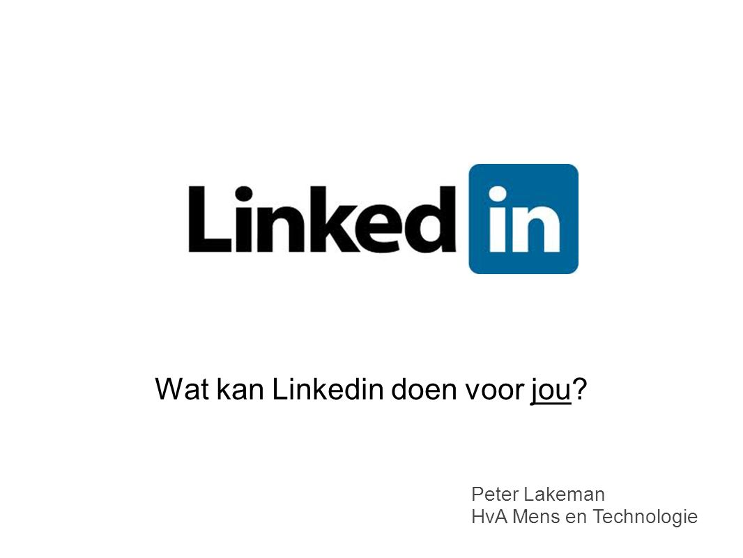 Wat kan Linkedin doen voor jou? Peter Lakeman HvA Mens en Technologie