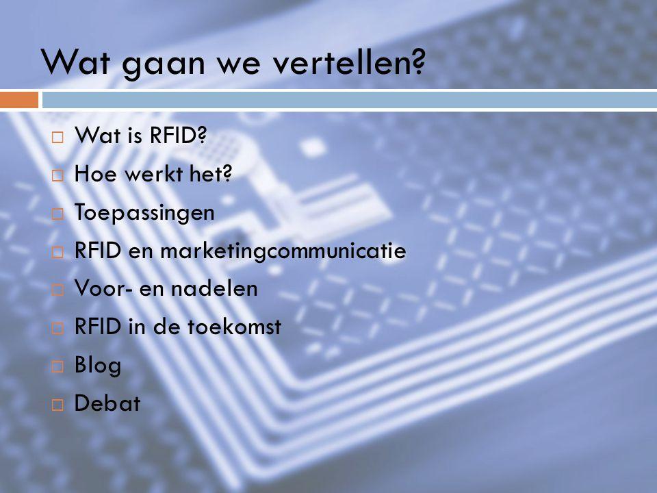 Wat gaan we vertellen?  Wat is RFID?  Hoe werkt het?  Toepassingen  RFID en marketingcommunicatie  Voor- en nadelen  RFID in de toekomst  Blog