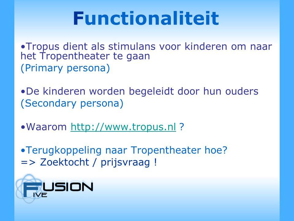 Functionaliteit Tropus dient als stimulans voor kinderen om naar het Tropentheater te gaan (Primary persona) De kinderen worden begeleidt door hun ouders (Secondary persona) Waarom http://www.tropus.nl http://www.tropus.nl Terugkoppeling naar Tropentheater hoe.