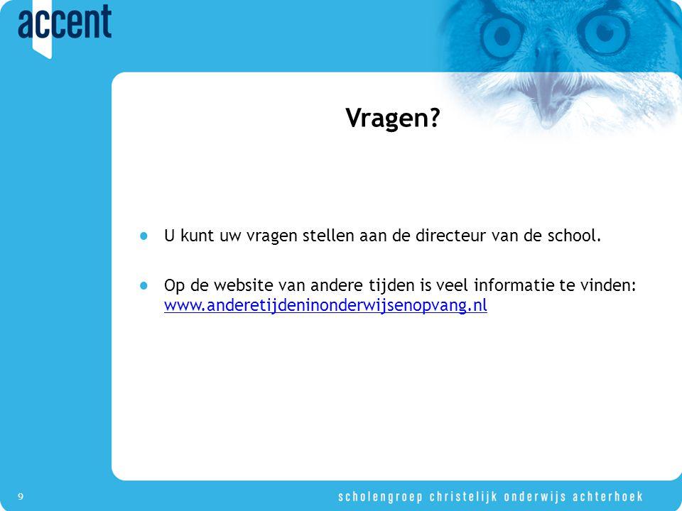 9 U kunt uw vragen stellen aan de directeur van de school. Op de website van andere tijden is veel informatie te vinden: www.anderetijdeninonderwijsen