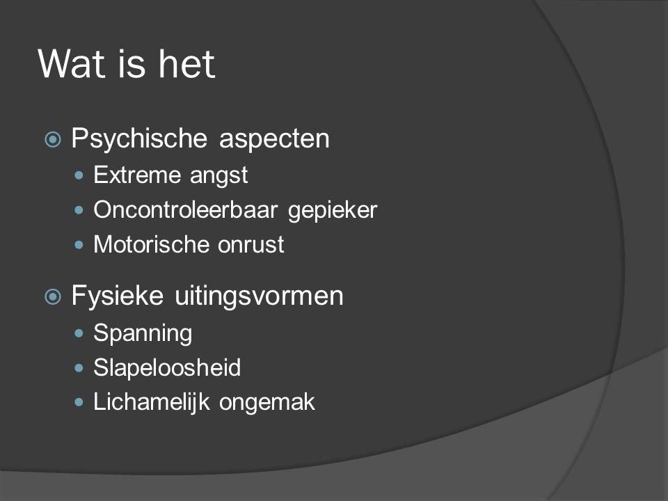 Wat is het  Psychische aspecten Extreme angst Oncontroleerbaar gepieker Motorische onrust  Fysieke uitingsvormen Spanning Slapeloosheid Lichamelijk