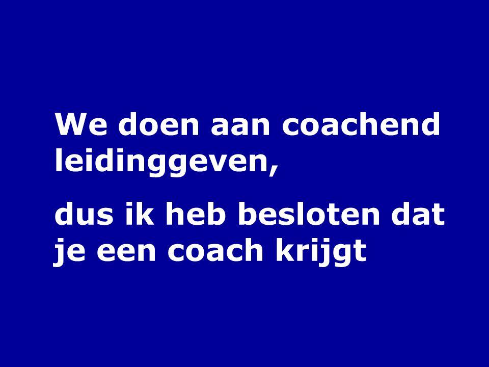 We doen aan coachend leidinggeven, dus ik heb besloten dat je een coach krijgt