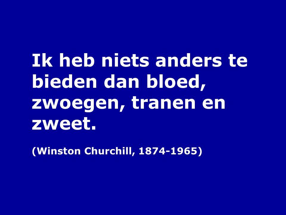Ik heb niets anders te bieden dan bloed, zwoegen, tranen en zweet. (Winston Churchill, 1874-1965)