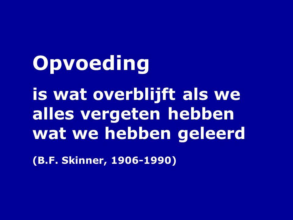 Opvoeding is wat overblijft als we alles vergeten hebben wat we hebben geleerd (B.F. Skinner, 1906-1990)
