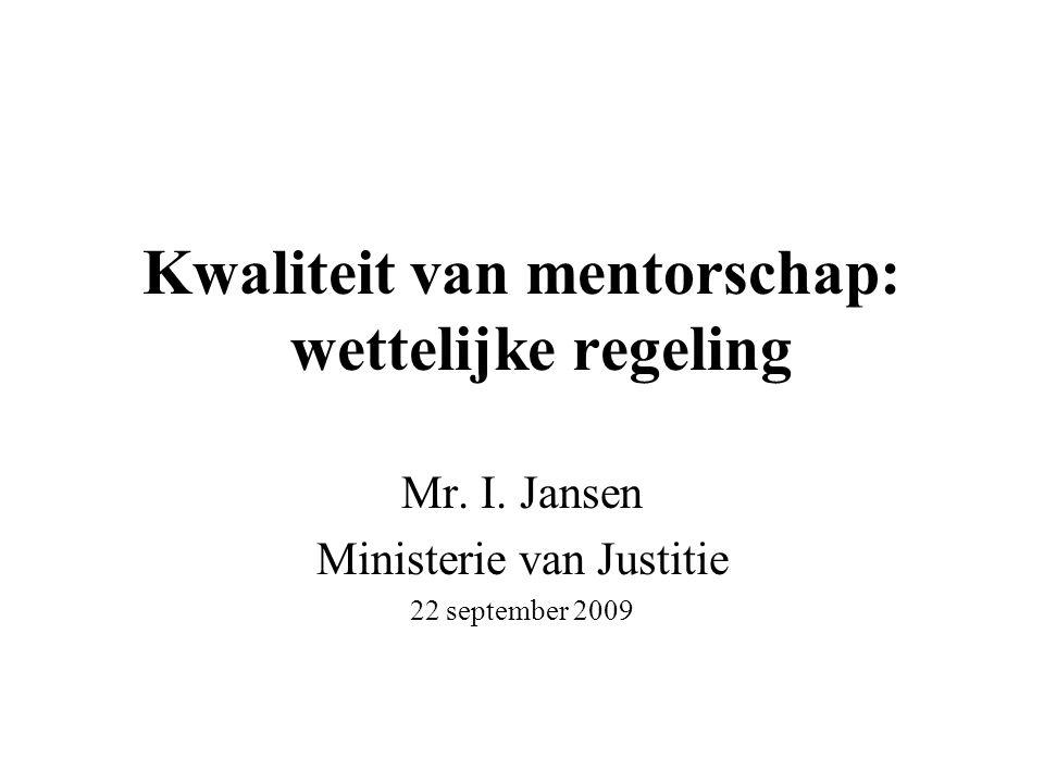 Kwaliteit van mentorschap: wettelijke regeling Mr. I. Jansen Ministerie van Justitie 22 september 2009
