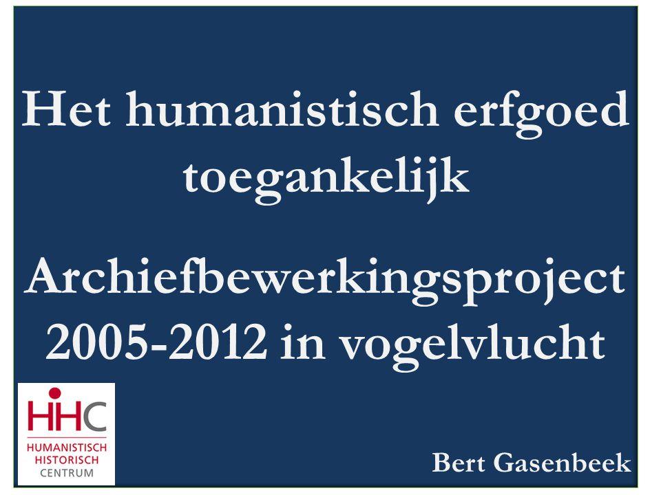 Het humanistisch erfgoed toegankelijk Archiefbewerkingsproject 2005-2012 in vogelvlucht Bert Gasenbeek