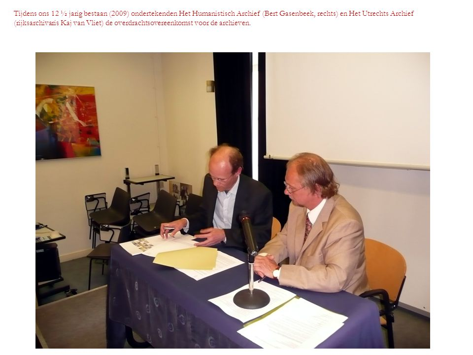 Tijdens ons 12 ½ jarig bestaan (2009) ondertekenden Het Humanistisch Archief (Bert Gasenbeek, rechts) en Het Utrechts Archief (rijksarchivaris Kaj van
