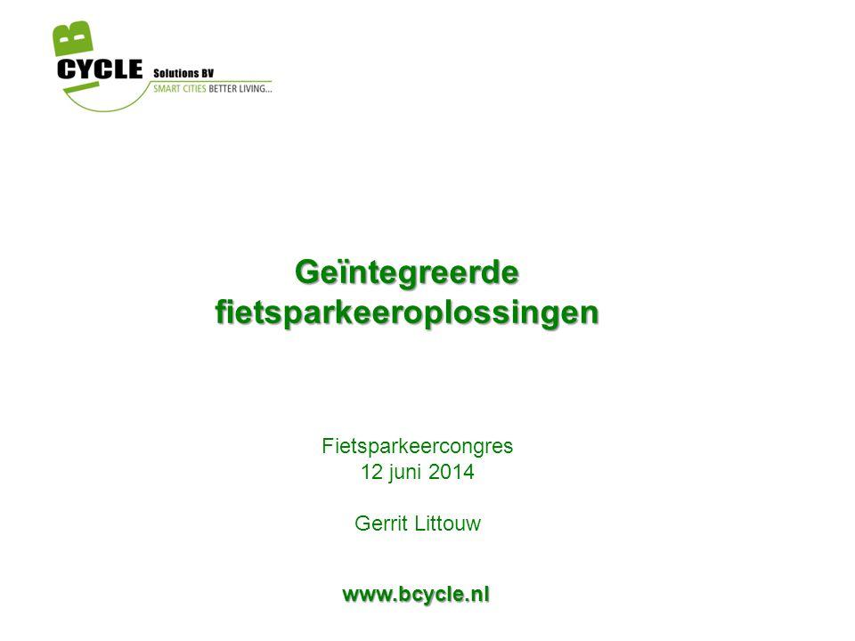 Geïntegreerde fietsparkeeroplossingen Fietsparkeercongres 12 juni 2014 Gerrit Littouw www.bcycle.nl