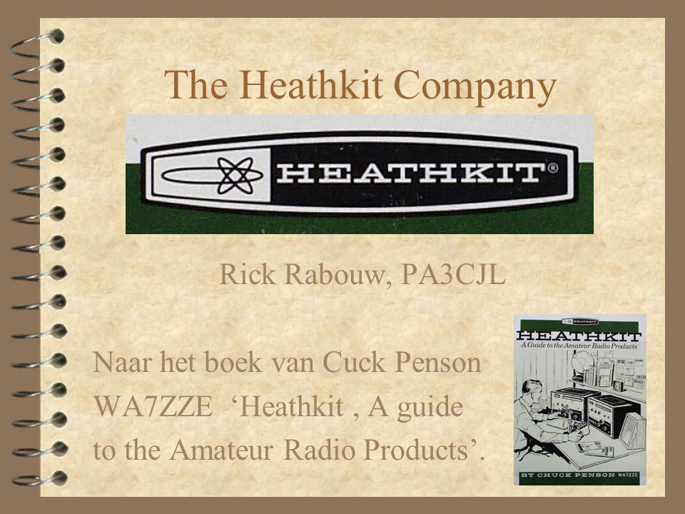 The Heathkit Company Rick Rabouw, PA3CJL Naar het boek van Cuck Penson WA7ZZE 'Heathkit, A guide to the Amateur Radio Products'.