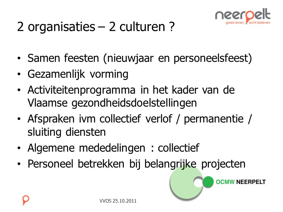 VVOS 25.10.2011 2 organisaties – 2 culturen ? Samen feesten (nieuwjaar en personeelsfeest) Gezamenlijk vorming Activiteitenprogramma in het kader van