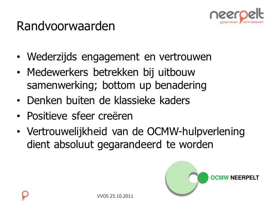 VVOS 25.10.2011 Randvoorwaarden Wederzijds engagement en vertrouwen Medewerkers betrekken bij uitbouw samenwerking; bottom up benadering Denken buiten