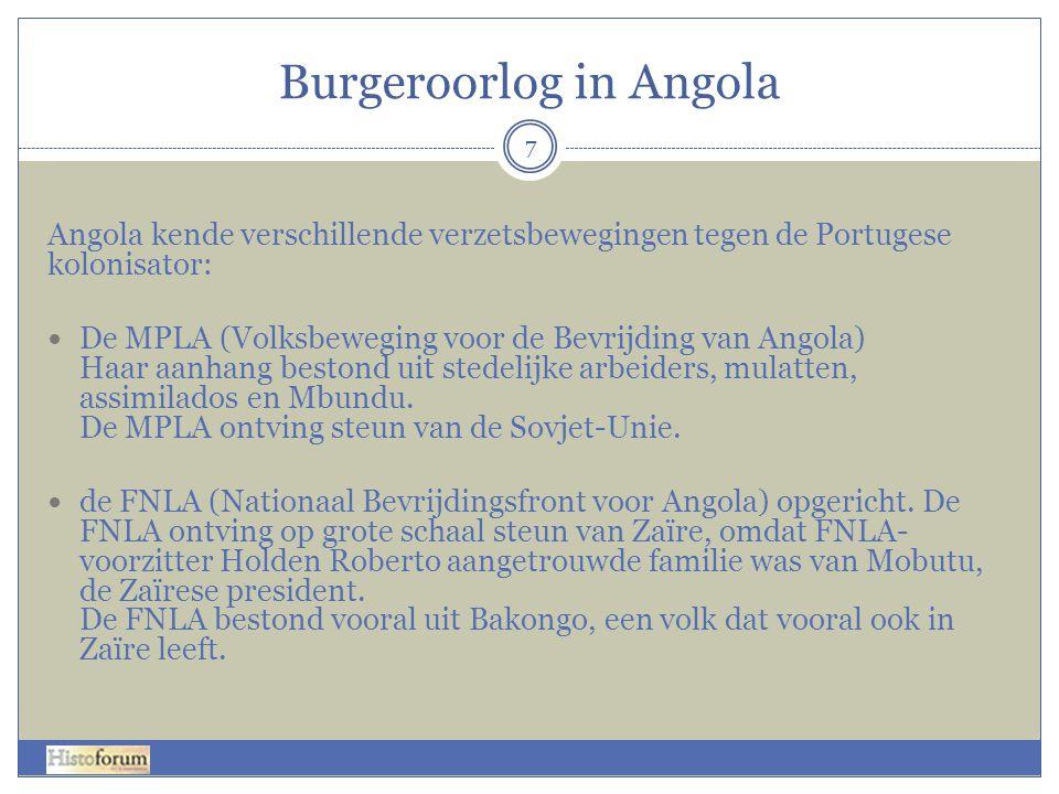 Burgeroorlog in Angola 7 Angola kende verschillende verzetsbewegingen tegen de Portugese kolonisator: De MPLA (Volksbeweging voor de Bevrijding van Angola) Haar aanhang bestond uit stedelijke arbeiders, mulatten, assimilados en Mbundu.