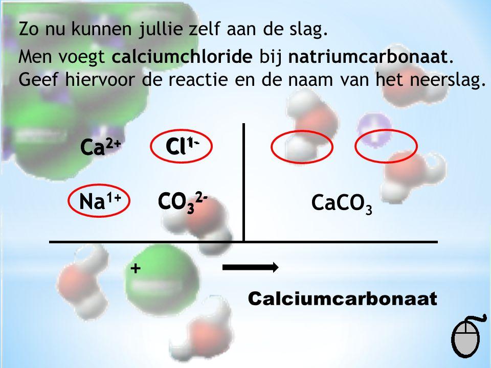 Zo nu kunnen jullie zelf aan de slag. Men voegt calciumchloride bij natriumcarbonaat. Geef hiervoor de reactie en de naam van het neerslag. Ca 2+ Cl 1