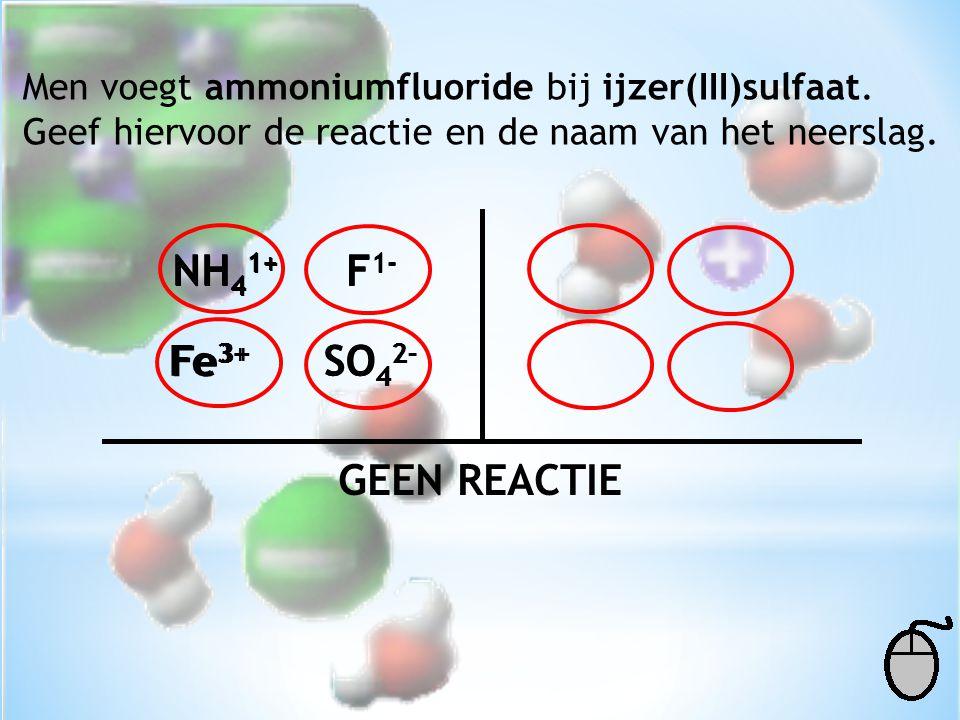 Men voegt ammoniumfluoride bij ijzer(III)sulfaat. Geef hiervoor de reactie en de naam van het neerslag. NH 4 1+ F 1- Fe 3+ SO 4 2- Fe 3+ F 1- SO 4 2-