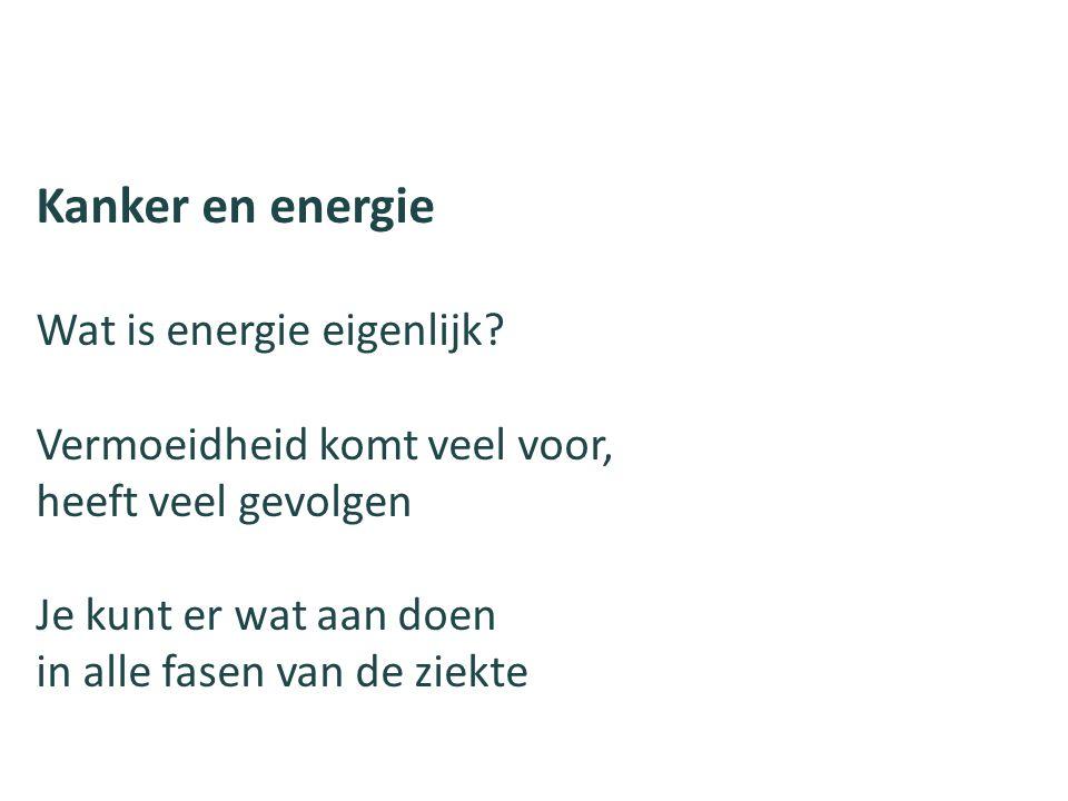 Kanker en energie Wat is energie eigenlijk? Vermoeidheid komt veel voor, heeft veel gevolgen Je kunt er wat aan doen in alle fasen van de ziekte