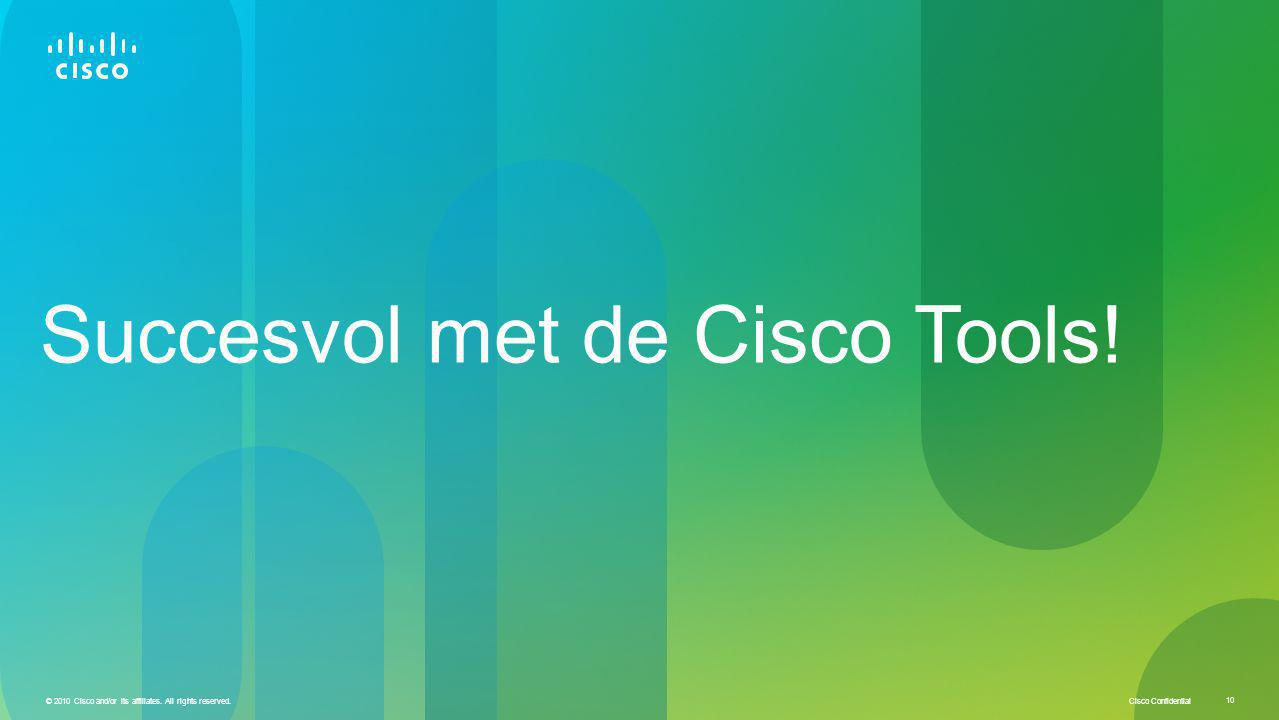 Cisco Confidential © 2010 Cisco and/or its affiliates. All rights reserved. 10 Succesvol met de Cisco Tools!